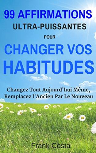 99 Affirmations Ultra-Puissantes pour Changer Vos Habitudes: Changez Tout Aujourd'hui Même, Remplacez l'Ancien Par Le Nouveau