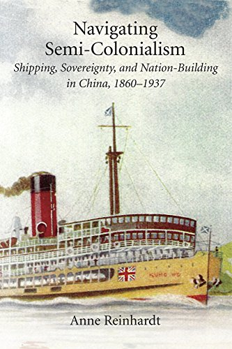 Navigating Semi–Colonialism – Shipping, Sovereignty, and Nation–Building in China, 1860–1937 (Harvard East Asian Monographs)