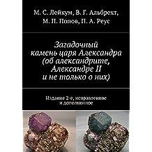 Загадочный камень царя Александра (обалександрите, Александре II инетолько оних): Издание 2-е, исправленное идополненное