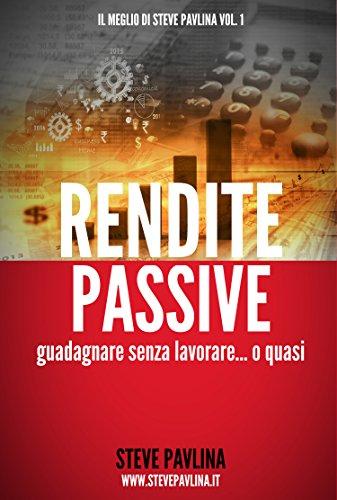 Rendite passive: Guadagnare senza lavorare... o quasi (Il meglio di Steve Pavlina Vol. 1)