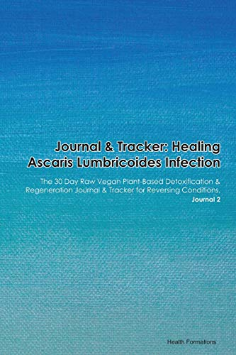 Journal & Tracker: Healing Ascaris Lumbricoides Infection: The 30 Day Raw Vegan Plant-Based Detoxification & Regeneration Journal & Tracker for Reversing Conditions. Journal 2