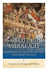 Warfare in the Middle Ages: The History of Medieval Military and Siege Tactics