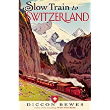 Slow Train to Switzerland: One Tour, Two Trips, 150 Years and a World of Change Apart (English Edition)