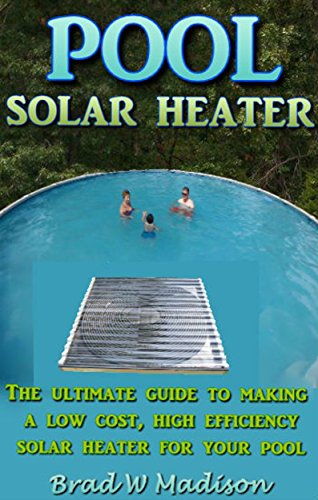 Solar Pool Heater: The ultimate guide to making a low cost, high efficiency solar heater for your pool. (English Edition)