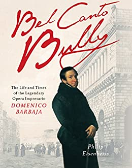 Bel Canto Bully: The Life and Times of the Legendary Opera Impresario Domenico Barbaja by [Eisenbeiss, Philip]