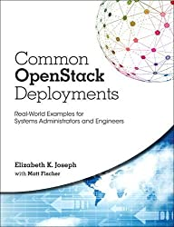 Common OpenStack Deployments: Real-World Examples for Systems Administrators and Engineers by Elizabeth K. Joseph (2016-09-16)