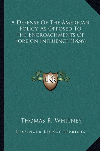 A Defense of the American Policy, as Opposed to the Encroacha Defense of the American Policy, as Opposed to the Encroachments of Foreign Influence (1856) Ments of Foreign Influence (1856) por Thomas R Whitney