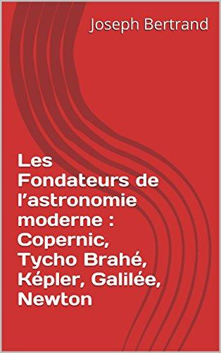 Les Fondateurs de l'astronomie moderne : Copernic, Tycho Brahé, Képler, Galilée, Newton par Joseph Bertrand