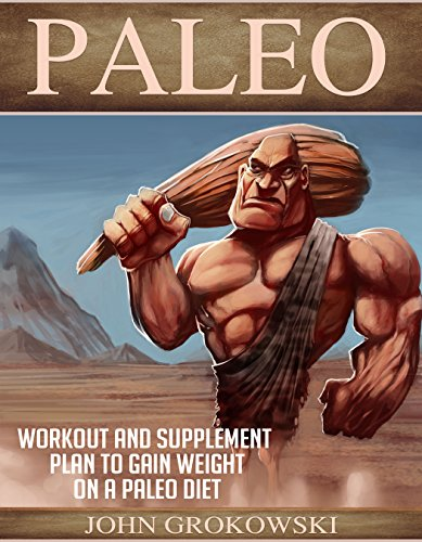 Paleo: Workout and Supplement Plan to Gain Weight on a Paleo Diet (Body Building, Low Carb, Muscle...