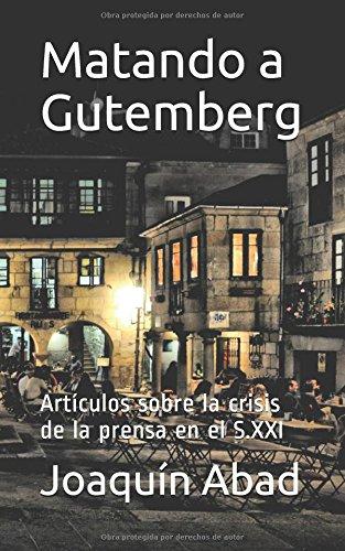 Matando a Gutemberg: Artículos sobre la crisis de la prensa en el S.XXI por Joaquín Abad