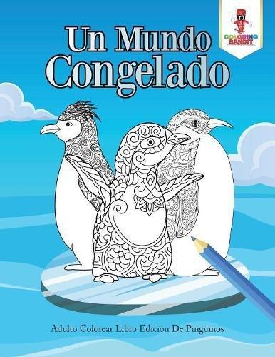 Un Mundo Congelado: Adulto Colorear Libro Edición De Pingüinos por Coloring Bandit