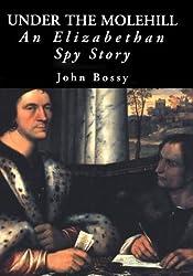 Under the Molehill: An Elizabethan Spy Story by John Bossy (2001-04-01)