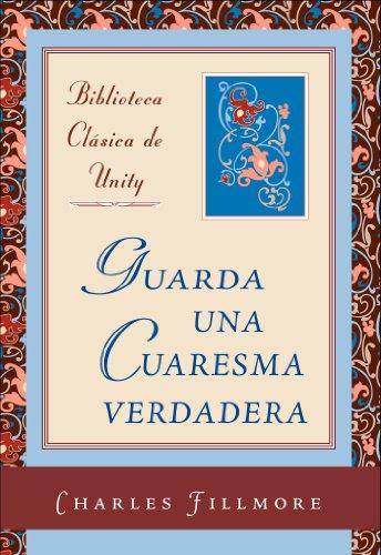 Guarda una Cuaresma verdadera (Biblioteca Clasica de Unity nº 1) por Charles Fillmore