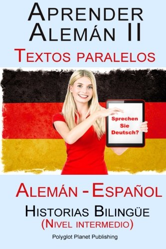 Aprender Alemán II Textos paralelos - Historias Bilingüe (Nivel intermedio) Alemán - Español por Polyglot Planet Publishing