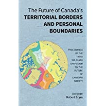 The Future of Canada's Territorial Borders and Personal Boundaries: Proceedings of the Third S.D. Clark Symposium on the Future of Canadian Society