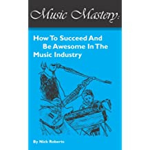 Music Mastery - How To Succeed And Be Awesome In The Music Industry (English Edition)
