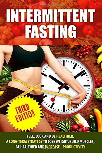 Intermittent Fasting: Feel,Look and BE Healthier. A long-term Strategy to Lose Weight, Build Muscles, Be Healthier and Increased Productivity