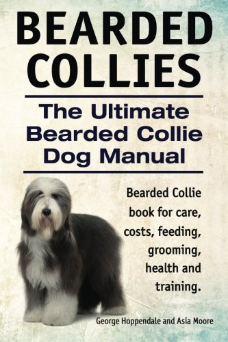 Bearded Collies. The Ultimate Bearded Collie Dog Manual. Bearded Collie book for care, costs, feeding, grooming, health…