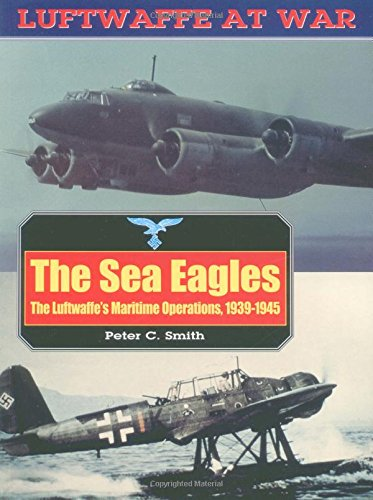 The Sea Eagles: The Luftwaffe's Maritime Operations (Luftwaffe at War)