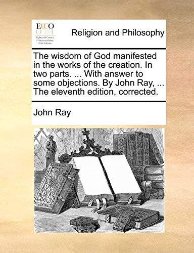 The wisdom of God manifested in the works of the creation. In two parts. ... With answer to some objections. By John Ray, ... The eleventh edition, corrected.
