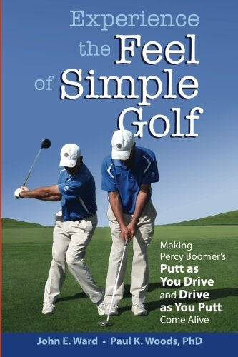 Experience the Feel of Simple Golf: Making Percy Boomer's Putt as You Drive/Drive as You Putt Come Alive by John E. Ward (2015-09-18)