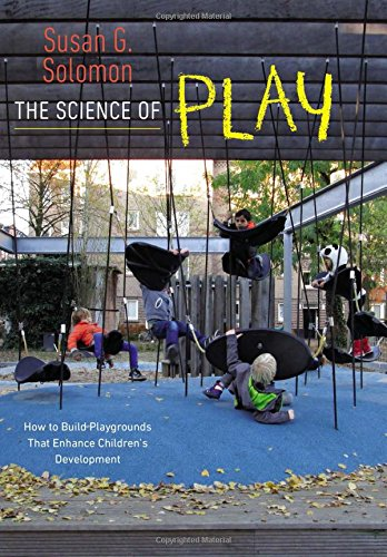 The Science of Play: How to Build Playgrounds That Enhance Children's Development por Susan G. Solomon