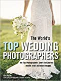 World's Top Wedding Photographers, The : Ten Top Photographers Share the Secrets Behind Their Incredible Images