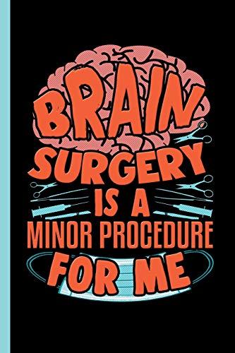 Brain Surgery Is A Minor Procedure For Me: Notebook & Journal Or Diary For Neuro Surgeons - Take Your Notes Or Gift It To Colleagues, Date Ruled Paper (120 Pages, 6x9