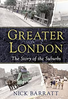Greater London: The Story of the Suburbs by [Barratt, Nick]