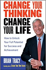 Change Your Thinking, Change Your Life: How to Unlock Your Full Potential for Success and Achievement Kindle Edition