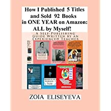 How I Published 5 Titles and Sold 92 Books in ONE YEAR on Amazon: ALL by Myself!: A Self-Publishing Guide Written by an Experienced Teacher