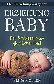 Ratgeber: Erziehung Baby – Der Schlüssel zum glücklichen Kind - Alle Entwicklungsstufen eines Neugeborenen und was Sie tun müssen