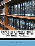 Memoire Sur L'Ergot de Seigle, Son Action Therapeutique Et Son Emploi Medical......
