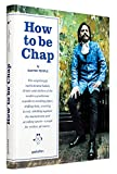 How to be Chap: The Surprisingly Sophisticated Habits, Drinks and Clothes of the Modern Gentlema n