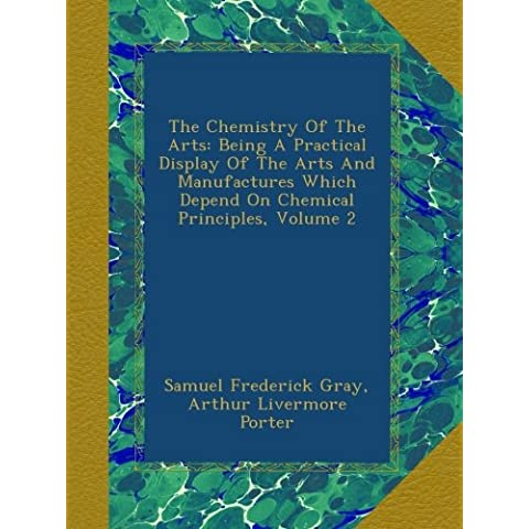 The Chemistry Of The Arts: Being A Practical Display Of The Arts And Manufactures Which Depend On Chemical Principles, Volume 2