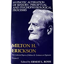 Hypnotic Alteration of Sensory, Perceptual and Psychophysical Processes (Collected Papers of Milton H. Erickson on Hypnosis)