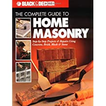The Black and Decker Complete Guide to Home Masonry: Step-By-Step Projects & Repairs Using Concrete, Brick, Block & Stone
