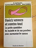 Guerir Envers Et Contre Tout - Le Guide Quotidien Du Malade Et De Ses Proches Pour Surmonter Le Cancer - Desclée De Brouwer - 01/02/1997