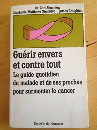 Guerir Envers Et Contre Tout - Le Guide Quotidien Du Malade Et De Ses Proches Pour Surmonter Le Cancer