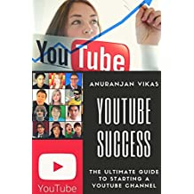 Youtube Success: The Ultimate Guide to Starting a YouTube Channel for Beginners