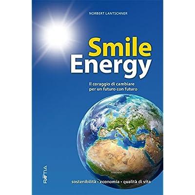 Smile Energy. Il Coraggio Di Cambiare Per Un Futuro Con Futuro