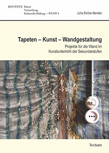 Tapeten – Kunst – Wandgestaltung: Projekte für die Wand im Kunstunterricht der Sekundarstufen...