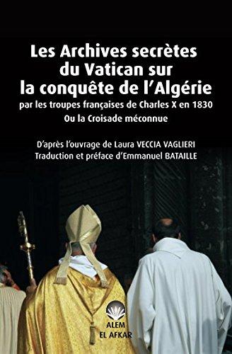 Les Archives secrètes du Vatican sur la conquête de l'Algérie par les troupes françaises de Charles X en 1830 Ou la Croisade méconnue par Laura VECCIA VAGLIERI