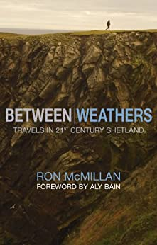 Between Weathers: Travels in 21st Century Shetland (Non-Fiction) by [McMillan, Ron]