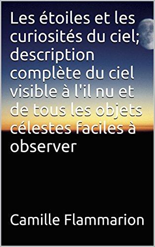 Les étoiles et les curiosités du ciel; description complète du ciel visible à l'il nu et de tous les objets célestes faciles à observer par Camille Flammarion