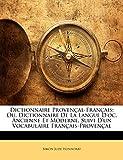 Dictionnaire Provencal-Francais: Ou, Dictionnaire de La Langue D'Oc, Ancienne Et Moderne, Suivi D'Un Vocabulaire Francais-Provencal