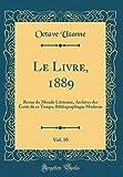 Le Livre, 1889, Vol. 10: Revue du Monde Littéraire, Archives des Écrits de ce Temps, Bibliographique Moderne (Classic Reprint)