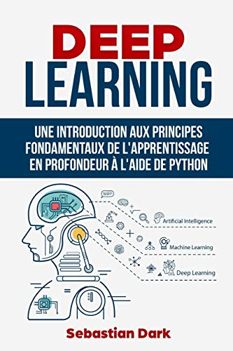 Deep Learning: Une Introduction Aux Principes Fondamentaux de L'Apprentissage Profond à L'Aide de Python