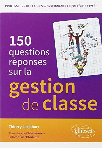 150 Questions Réponses sur la La Gestion de Classe en Professeurs des Écoles Enseignants en Collège et Lycée par Thierry Leclabart