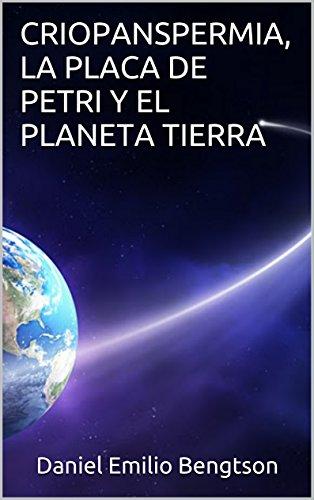 CRIOPANSPERMIA, LA PLACA DE PETRI Y EL PLANETA TIERRA por Daniel Emilio Bengtson